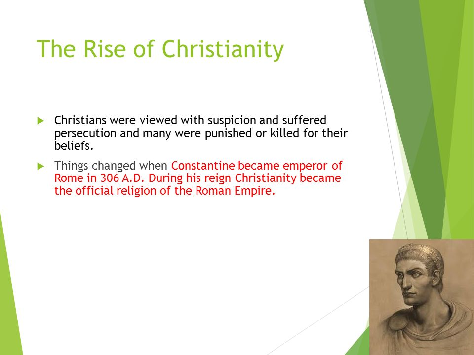 The Rise of Christianity  Christians were viewed with suspicion and suffered persecution and many were punished or killed for their beliefs.