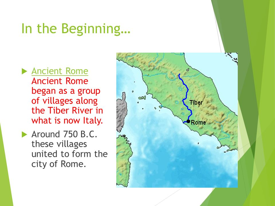 In the Beginning…  Ancient Rome Ancient Rome began as a group of villages along the Tiber River in what is now Italy.