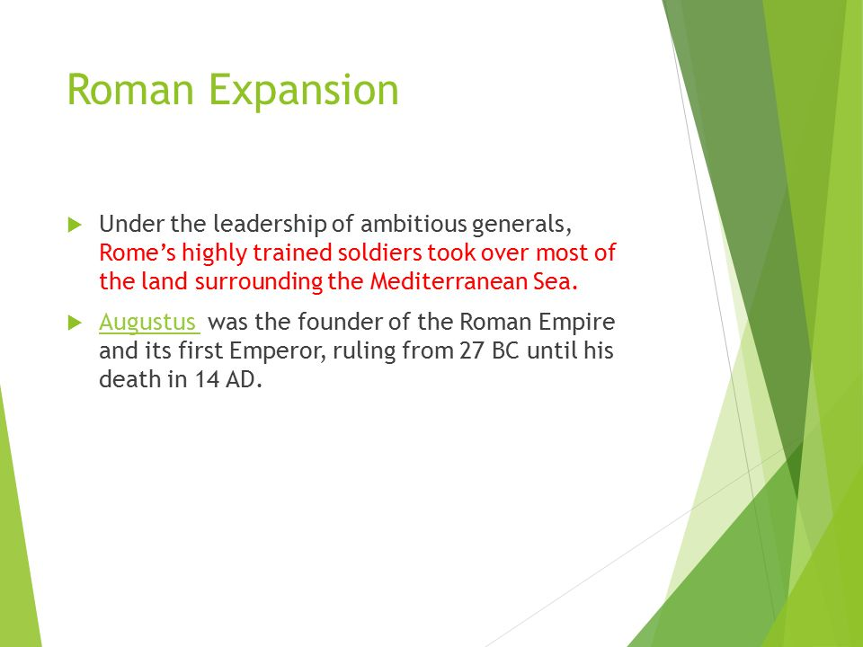 Roman Expansion  Under the leadership of ambitious generals, Rome's highly trained soldiers took over most of the land surrounding the Mediterranean Sea.