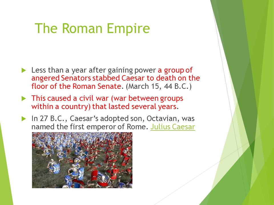The Roman Empire  Less than a year after gaining power a group of angered Senators stabbed Caesar to death on the floor of the Roman Senate.