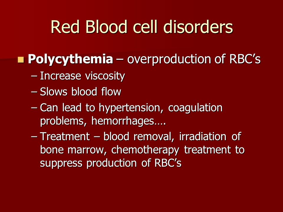 Red Blood cell disorders Polycythemia – overproduction of RBC's Polycythemia – overproduction of RBC's –Increase viscosity –Slows blood flow –Can lead to hypertension, coagulation problems, hemorrhages….