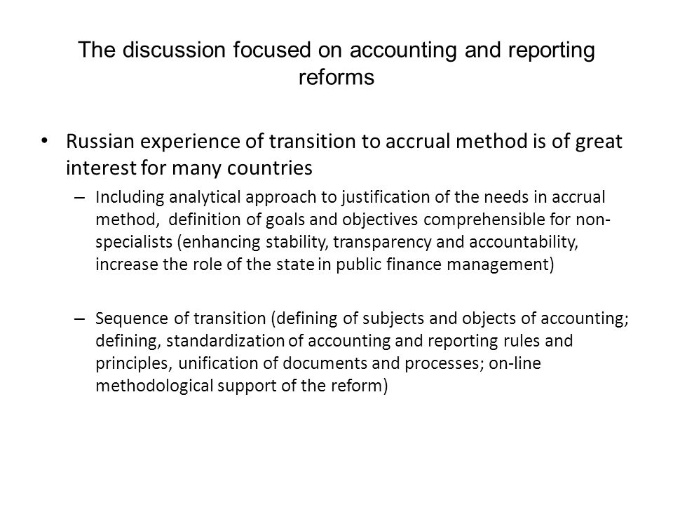 The discussion focused on accounting and reporting reforms Russian experience of transition to accrual method is of great interest for many countries – Including analytical approach to justification of the needs in accrual method, definition of goals and objectives comprehensible for non- specialists (enhancing stability, transparency and accountability, increase the role of the state in public finance management) – Sequence of transition (defining of subjects and objects of accounting; defining, standardization of accounting and reporting rules and principles, unification of documents and processes; on-line methodological support of the reform)