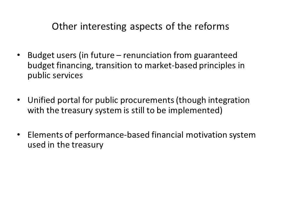 Other interesting aspects of the reforms Budget users (in future – renunciation from guaranteed budget financing, transition to market-based principles in public services Unified portal for public procurements (though integration with the treasury system is still to be implemented) Elements of performance-based financial motivation system used in the treasury