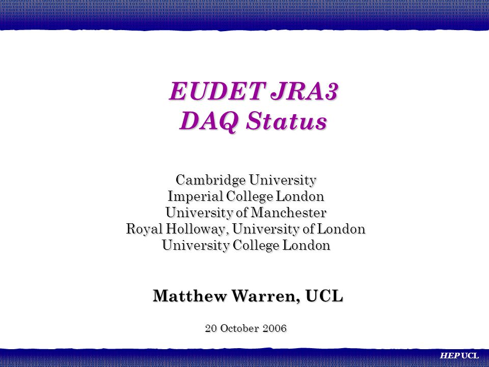 HEP UCL Cambridge University Imperial College London University of Manchester Royal Holloway, University of London University College London Matthew Warren, UCL Matthew Warren, UCL 20 October 2006 EUDET JRA3 DAQ Status