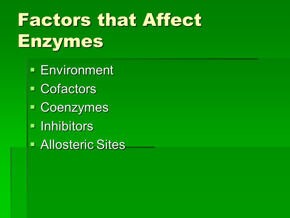 Factors that Affect Enzymes  Environment  Cofactors  Coenzymes  Inhibitors  Allosteric Sites