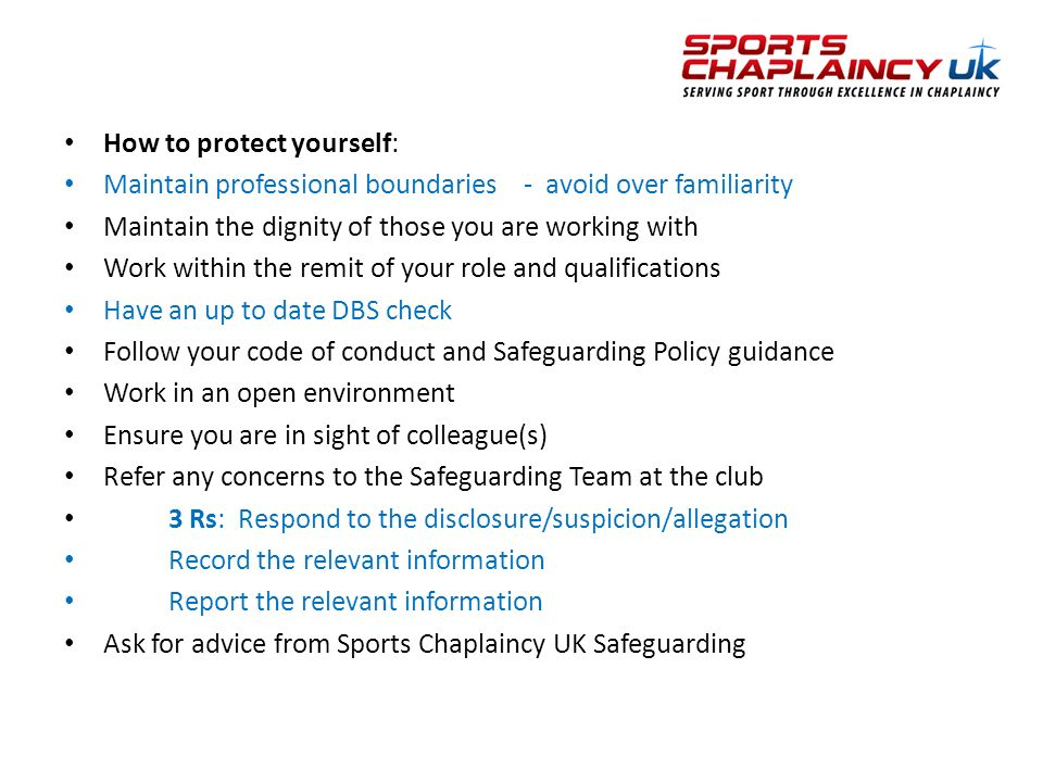 How to protect yourself: Maintain professional boundaries - avoid over familiarity Maintain the dignity of those you are working with Work within the remit of your role and qualifications Have an up to date DBS check Follow your code of conduct and Safeguarding Policy guidance Work in an open environment Ensure you are in sight of colleague(s) Refer any concerns to the Safeguarding Team at the club 3 Rs: Respond to the disclosure/suspicion/allegation Record the relevant information Report the relevant information Ask for advice from Sports Chaplaincy UK Safeguarding