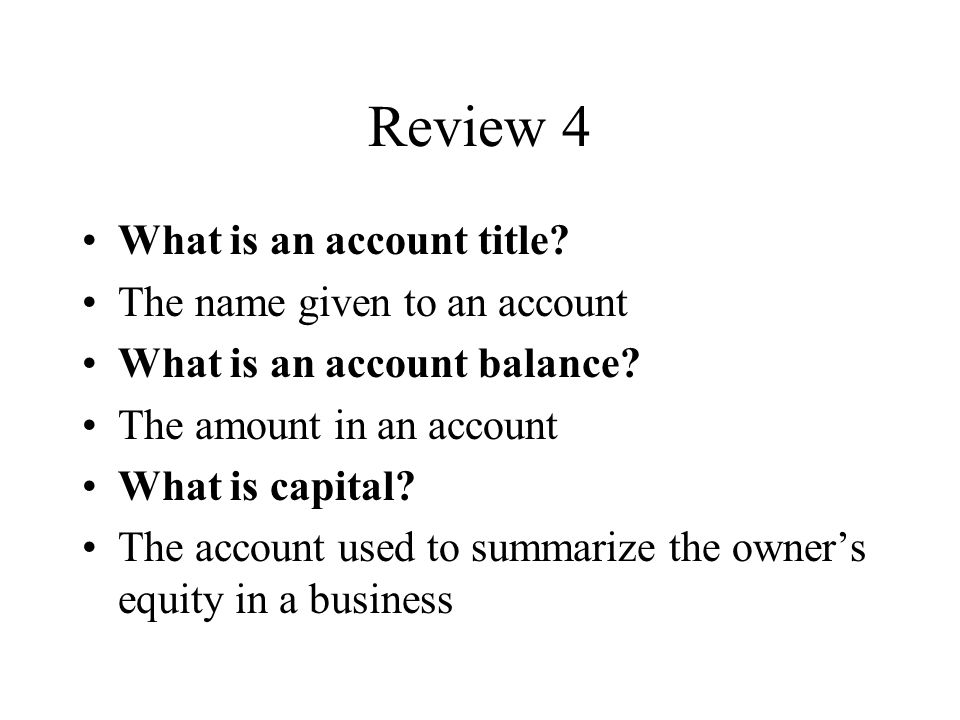 Review 4 What is an account title. The name given to an account What is an account balance.