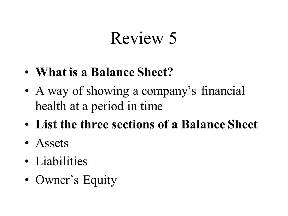 Review 5 What is a Balance Sheet.