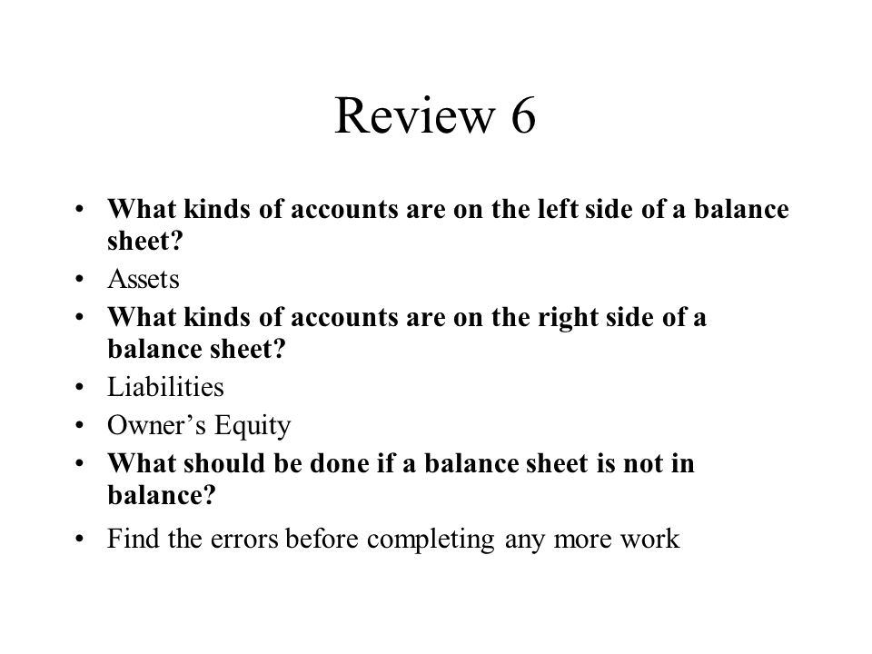 Review 6 What kinds of accounts are on the left side of a balance sheet.