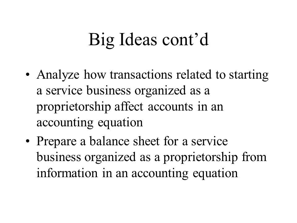 Big Ideas cont'd Analyze how transactions related to starting a service business organized as a proprietorship affect accounts in an accounting equation Prepare a balance sheet for a service business organized as a proprietorship from information in an accounting equation