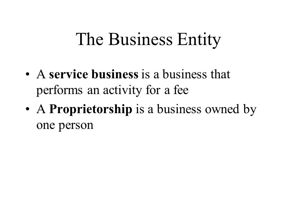 The Business Entity A service business is a business that performs an activity for a fee A Proprietorship is a business owned by one person