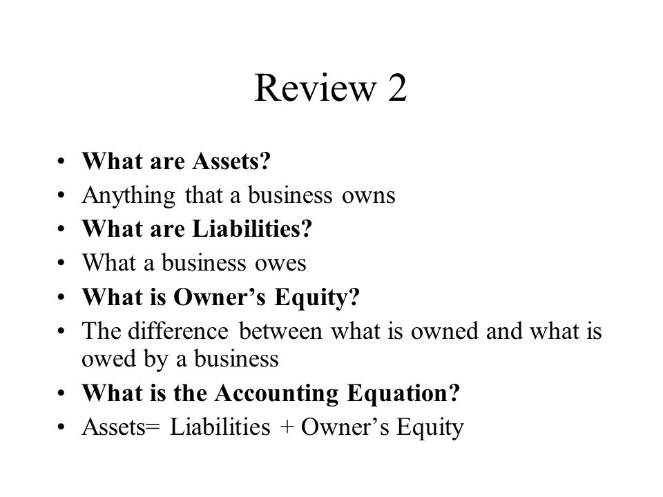 Review 2 What are Assets. Anything that a business owns What are Liabilities.