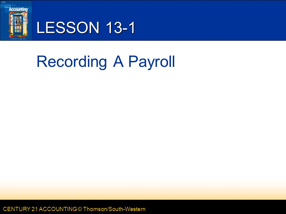 CENTURY 21 ACCOUNTING © Thomson/South-Western LESSON 13-1 Recording A Payroll