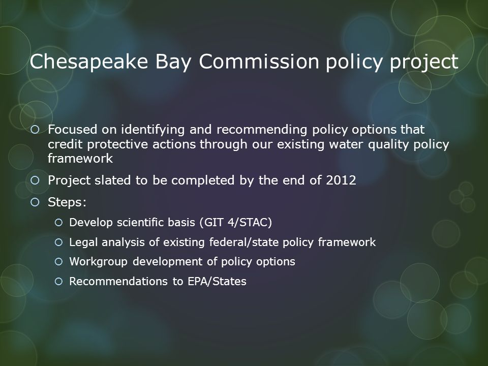 Chesapeake Bay Commission policy project  Focused on identifying and recommending policy options that credit protective actions through our existing water quality policy framework  Project slated to be completed by the end of 2012  Steps:  Develop scientific basis (GIT 4/STAC)  Legal analysis of existing federal/state policy framework  Workgroup development of policy options  Recommendations to EPA/States