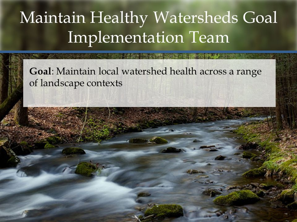 Maintain Healthy Watersheds Goal Implementation Team Goal : Maintain local watershed health across a range of landscape contexts