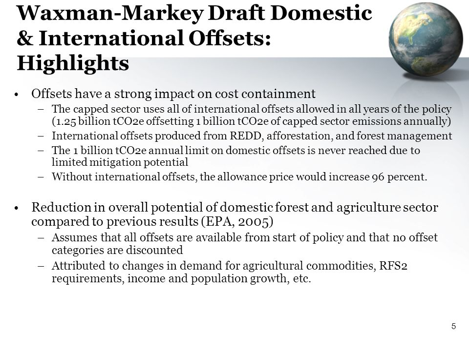 5 Waxman-Markey Draft Domestic & International Offsets: Highlights Offsets have a strong impact on cost containment –The capped sector uses all of international offsets allowed in all years of the policy (1.25 billion tCO2e offsetting 1 billion tCO2e of capped sector emissions annually) –International offsets produced from REDD, afforestation, and forest management –The 1 billion tCO2e annual limit on domestic offsets is never reached due to limited mitigation potential –Without international offsets, the allowance price would increase 96 percent.