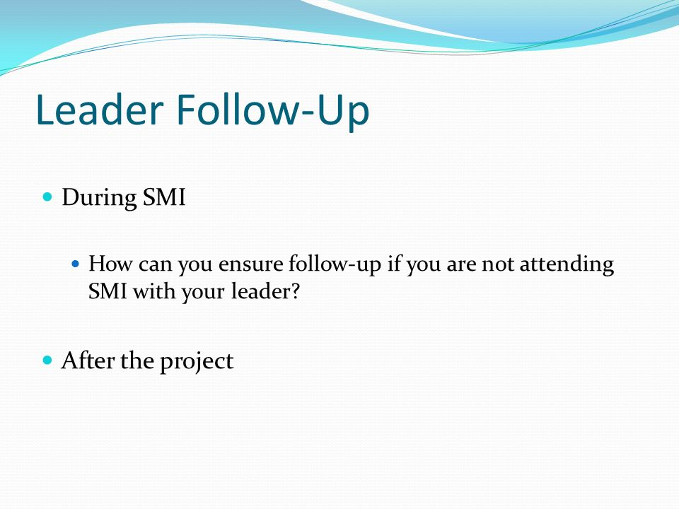 Leader Follow-Up During SMI How can you ensure follow-up if you are not attending SMI with your leader.