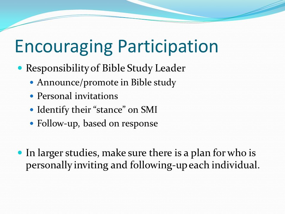 Encouraging Participation Responsibility of Bible Study Leader Announce/promote in Bible study Personal invitations Identify their stance on SMI Follow-up, based on response In larger studies, make sure there is a plan for who is personally inviting and following-up each individual.