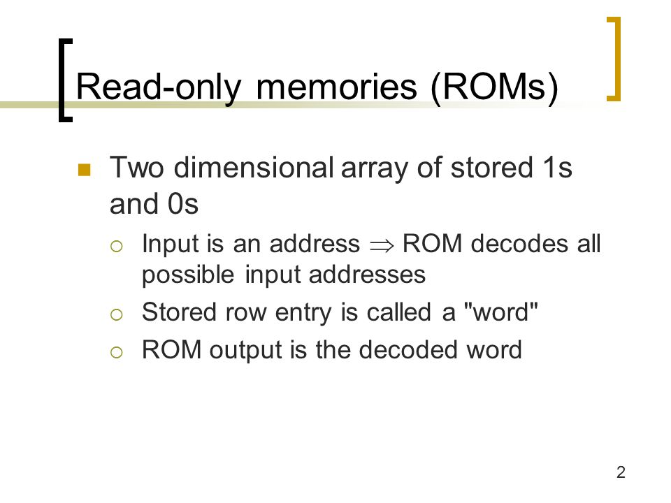 2 Read-only memories (ROMs) Two dimensional array of stored 1s and 0s  Input is an address  ROM decodes all possible input addresses  Stored row entry is called a word  ROM output is the decoded word