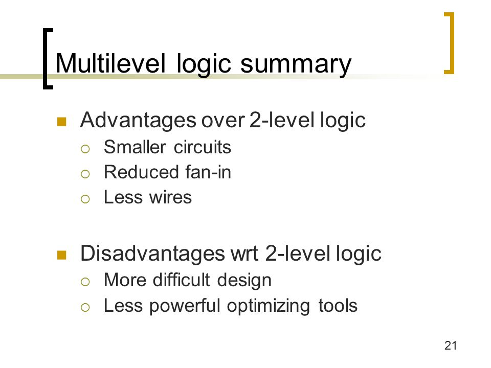 21 Multilevel logic summary Advantages over 2-level logic  Smaller circuits  Reduced fan-in  Less wires Disadvantages wrt 2-level logic  More difficult design  Less powerful optimizing tools
