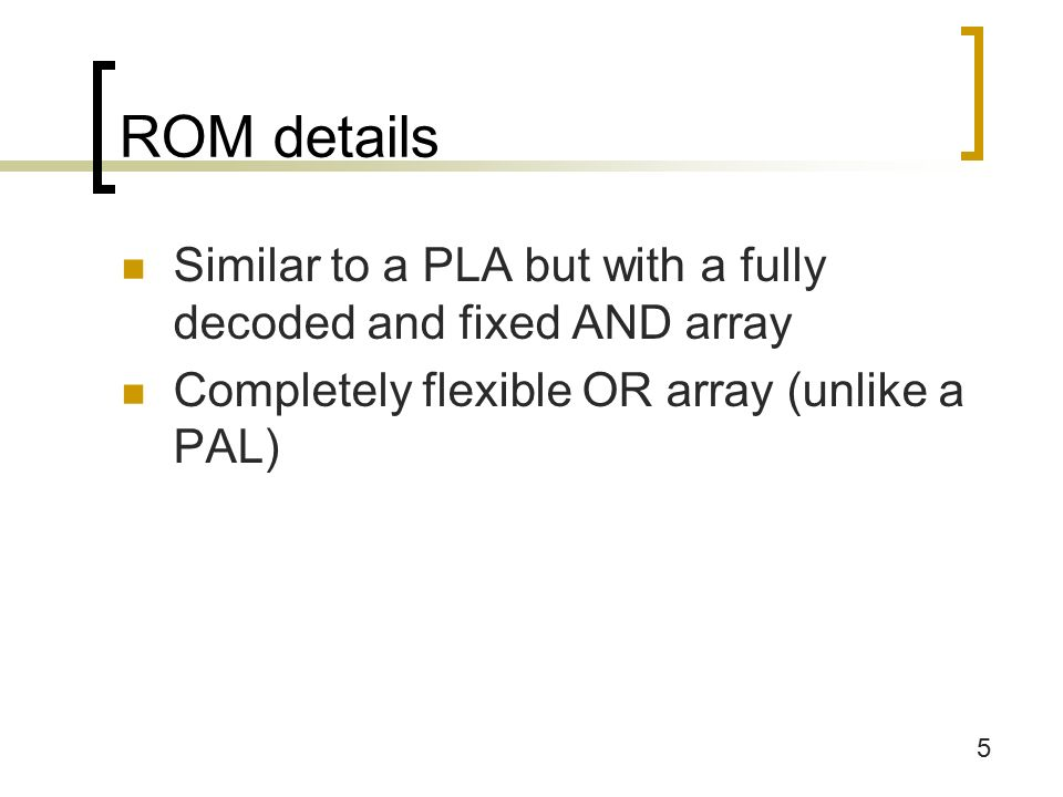 5 ROM details Similar to a PLA but with a fully decoded and fixed AND array Completely flexible OR array (unlike a PAL)