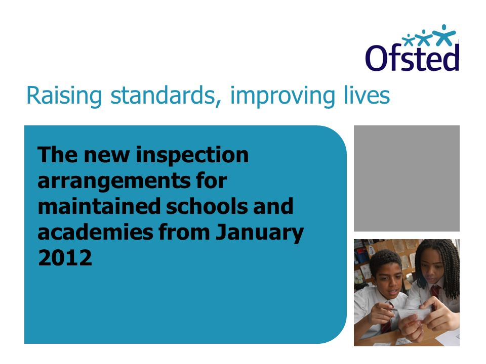 Raising standards, improving lives The new inspection arrangements for maintained schools and academies from January 2012