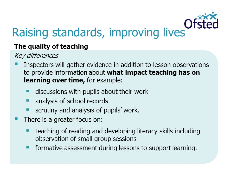 Raising standards, improving lives The quality of teaching Key differences  Inspectors will gather evidence in addition to lesson observations to provide information about what impact teaching has on learning over time, for example:  discussions with pupils about their work  analysis of school records  scrutiny and analysis of pupils' work.