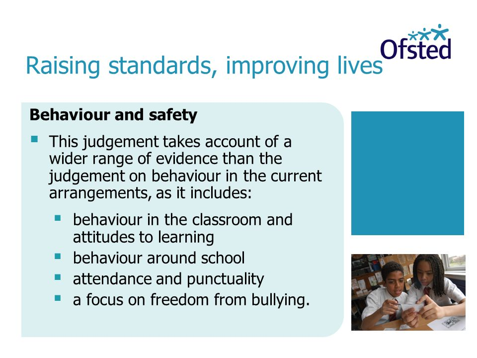 Raising standards, improving lives Behaviour and safety  This judgement takes account of a wider range of evidence than the judgement on behaviour in the current arrangements, as it includes:  behaviour in the classroom and attitudes to learning  behaviour around school  attendance and punctuality  a focus on freedom from bullying.