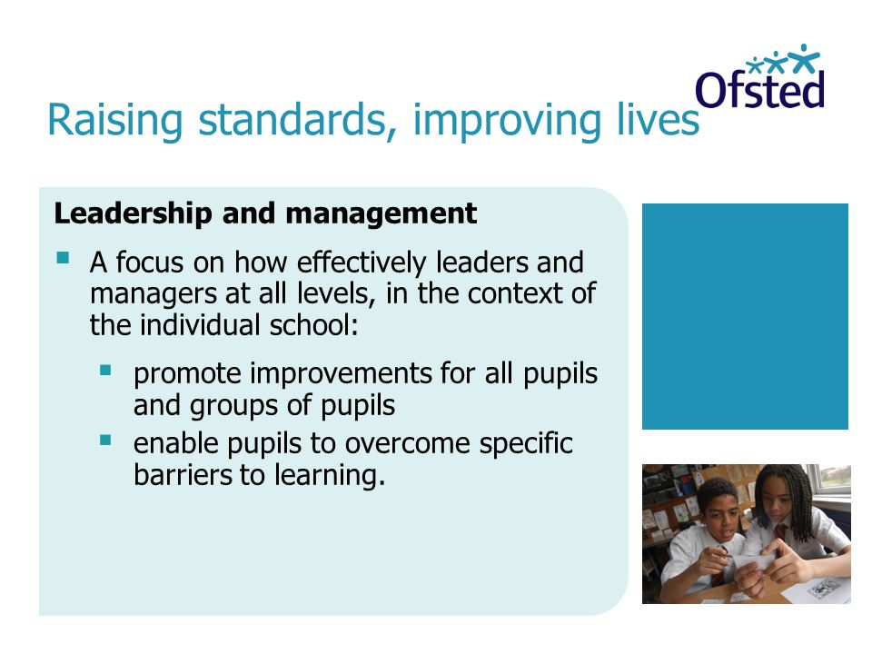 Raising standards, improving lives Leadership and management  A focus on how effectively leaders and managers at all levels, in the context of the individual school:  promote improvements for all pupils and groups of pupils  enable pupils to overcome specific barriers to learning.