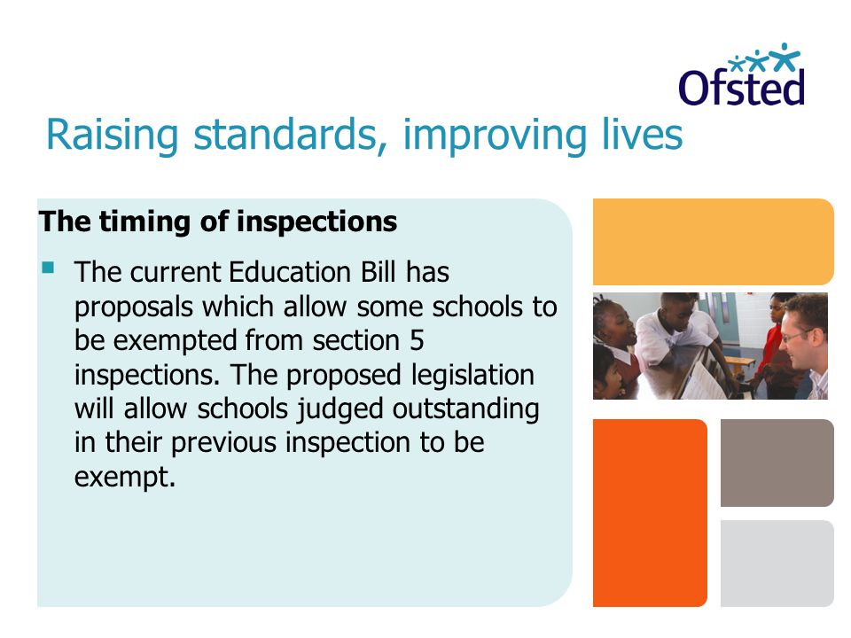 Raising standards, improving lives The timing of inspections  The current Education Bill has proposals which allow some schools to be exempted from section 5 inspections.