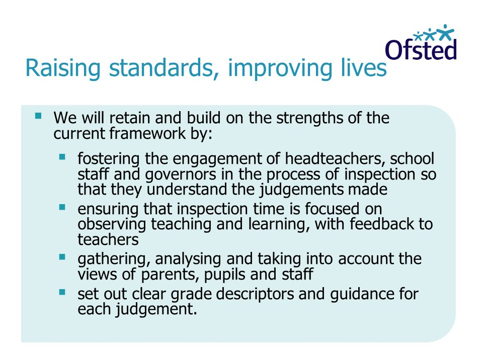 Raising standards, improving lives  We will retain and build on the strengths of the current framework by:  fostering the engagement of headteachers, school staff and governors in the process of inspection so that they understand the judgements made  ensuring that inspection time is focused on observing teaching and learning, with feedback to teachers  gathering, analysing and taking into account the views of parents, pupils and staff  set out clear grade descriptors and guidance for each judgement.