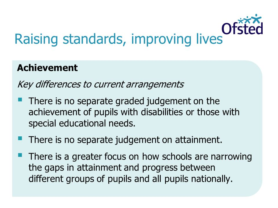 Raising standards, improving lives Achievement Key differences to current arrangements  There is no separate graded judgement on the achievement of pupils with disabilities or those with special educational needs.