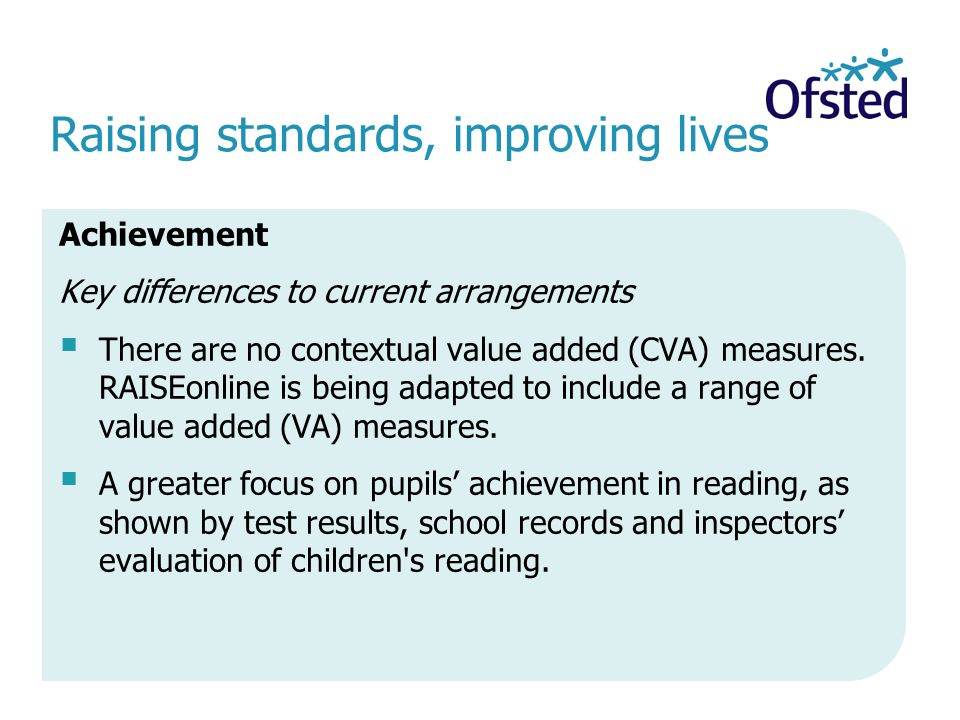 Raising standards, improving lives Achievement Key differences to current arrangements  There are no contextual value added (CVA) measures.