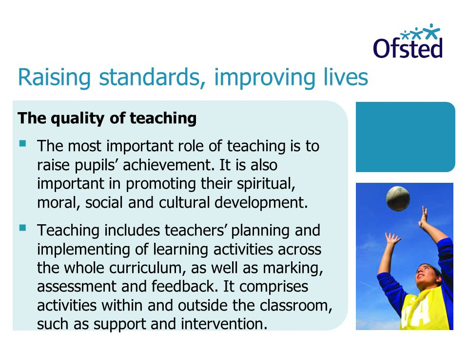 The quality of teaching  The most important role of teaching is to raise pupils' achievement.