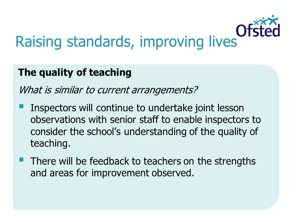 Raising standards, improving lives The quality of teaching What is similar to current arrangements.