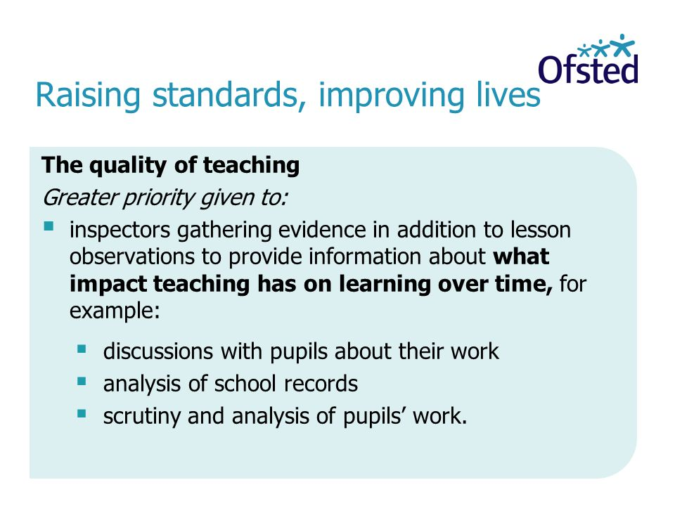 Raising standards, improving lives The quality of teaching Greater priority given to:  inspectors gathering evidence in addition to lesson observations to provide information about what impact teaching has on learning over time, for example:  discussions with pupils about their work  analysis of school records  scrutiny and analysis of pupils' work.