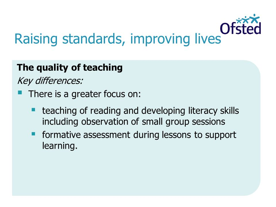Raising standards, improving lives The quality of teaching Key differences:  There is a greater focus on:  teaching of reading and developing literacy skills including observation of small group sessions  formative assessment during lessons to support learning.