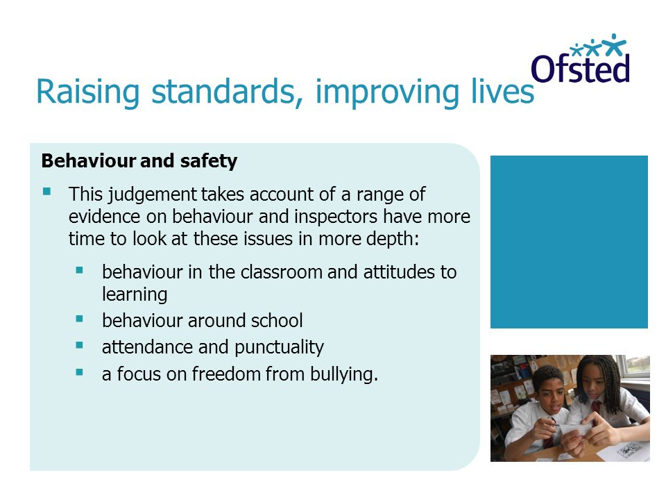 Raising standards, improving lives Behaviour and safety  This judgement takes account of a range of evidence on behaviour and inspectors have more time to look at these issues in more depth:  behaviour in the classroom and attitudes to learning  behaviour around school  attendance and punctuality  a focus on freedom from bullying.