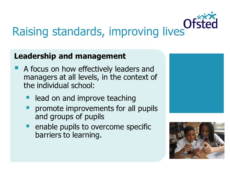 Raising standards, improving lives Leadership and management  A focus on how effectively leaders and managers at all levels, in the context of the individual school:  lead on and improve teaching  promote improvements for all pupils and groups of pupils  enable pupils to overcome specific barriers to learning.