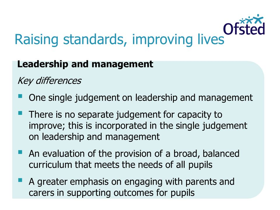 Raising standards, improving lives Leadership and management Key differences  One single judgement on leadership and management  There is no separate judgement for capacity to improve; this is incorporated in the single judgement on leadership and management  An evaluation of the provision of a broad, balanced curriculum that meets the needs of all pupils  A greater emphasis on engaging with parents and carers in supporting outcomes for pupils