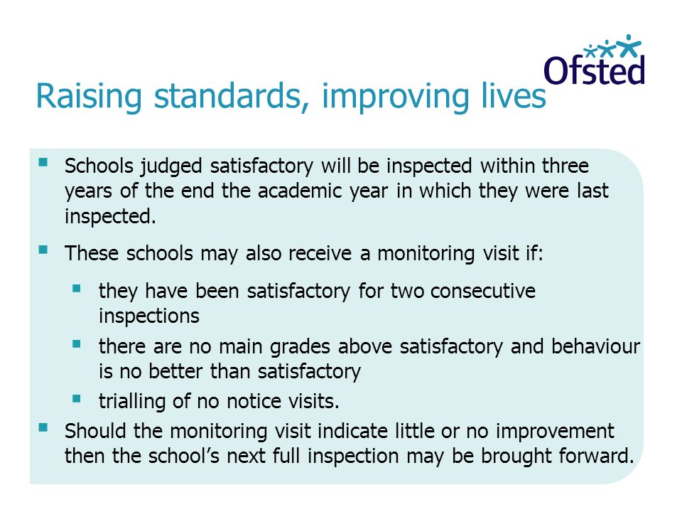 Raising standards, improving lives  Schools judged satisfactory will be inspected within three years of the end the academic year in which they were last inspected.