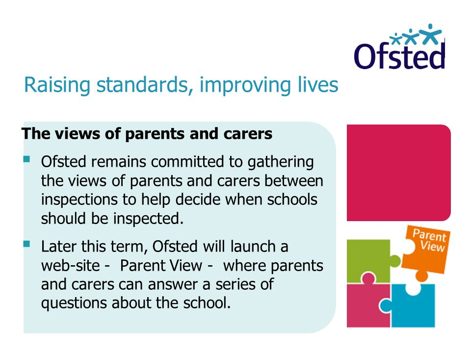 Raising standards, improving lives The views of parents and carers  Ofsted remains committed to gathering the views of parents and carers between inspections to help decide when schools should be inspected.