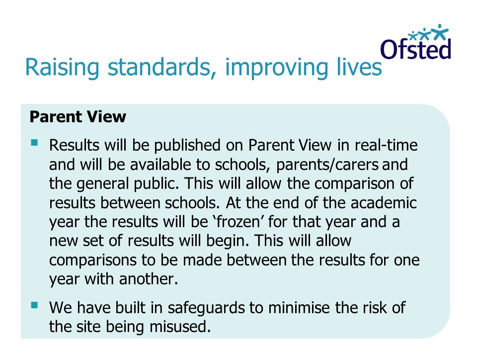 Raising standards, improving lives Parent View  Results will be published on Parent View in real-time and will be available to schools, parents/carers and the general public.