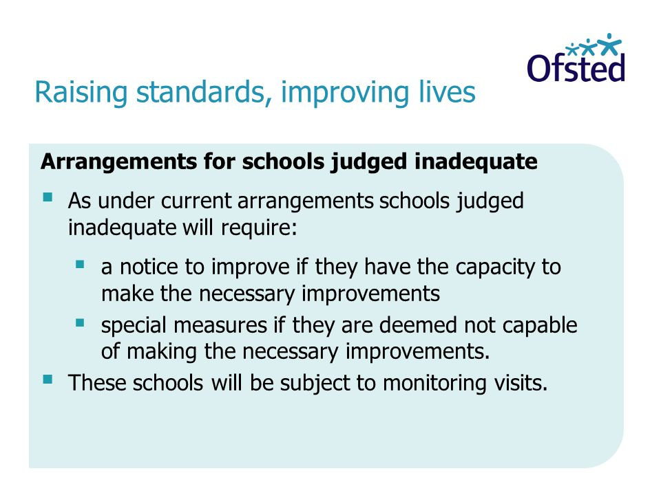 Raising standards, improving lives Arrangements for schools judged inadequate  As under current arrangements schools judged inadequate will require:  a notice to improve if they have the capacity to make the necessary improvements  special measures if they are deemed not capable of making the necessary improvements.