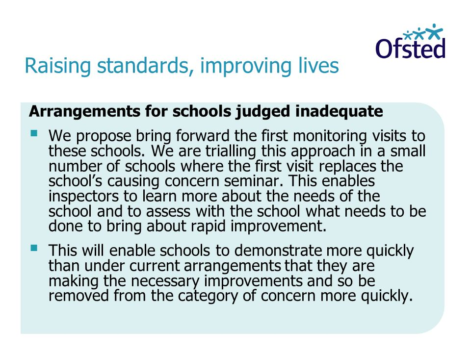 Raising standards, improving lives Arrangements for schools judged inadequate  We propose bring forward the first monitoring visits to these schools.