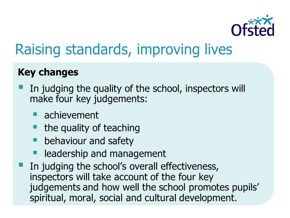 Raising standards, improving lives Key changes  In judging the quality of the school, inspectors will make four key judgements:  achievement  the quality of teaching  behaviour and safety  leadership and management  In judging the school's overall effectiveness, inspectors will take account of the four key judgements and how well the school promotes pupils' spiritual, moral, social and cultural development.