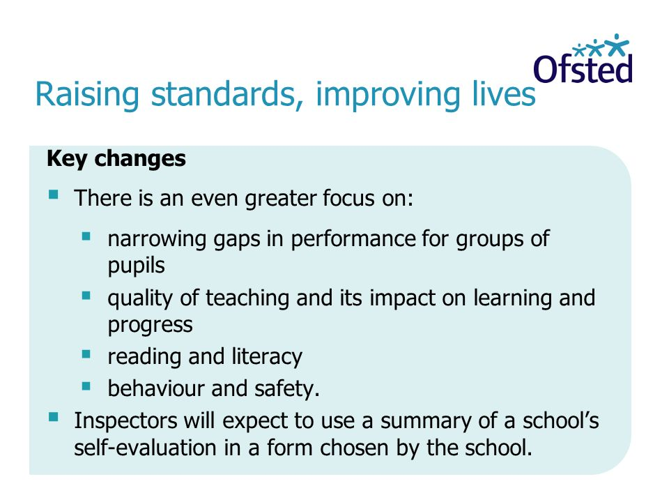 Raising standards, improving lives Key changes  There is an even greater focus on:  narrowing gaps in performance for groups of pupils  quality of teaching and its impact on learning and progress  reading and literacy  behaviour and safety.