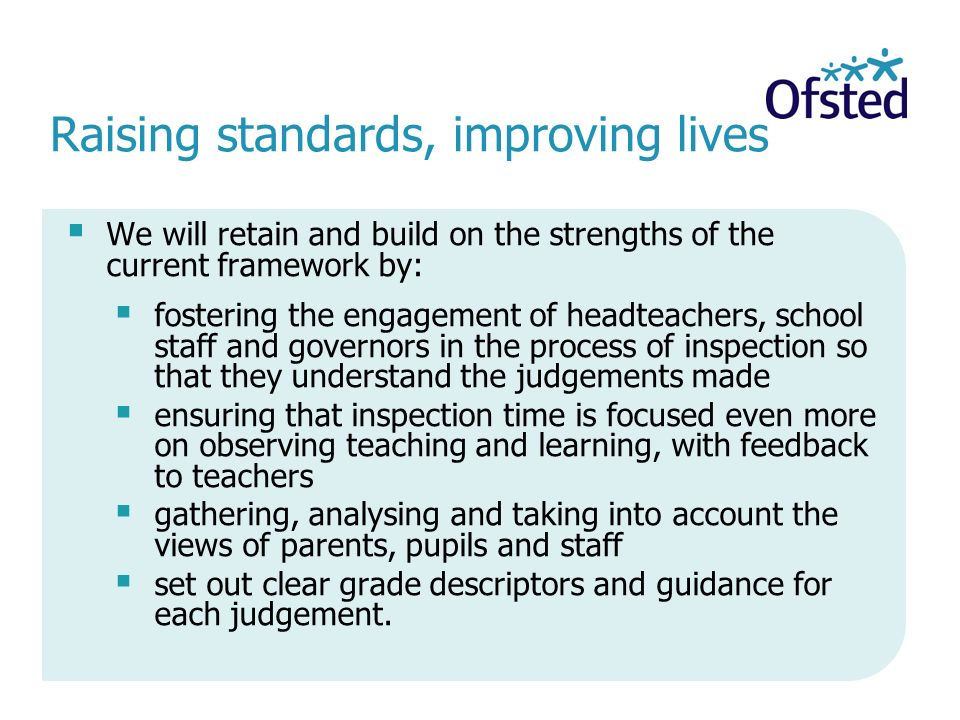 Raising standards, improving lives  We will retain and build on the strengths of the current framework by:  fostering the engagement of headteachers, school staff and governors in the process of inspection so that they understand the judgements made  ensuring that inspection time is focused even more on observing teaching and learning, with feedback to teachers  gathering, analysing and taking into account the views of parents, pupils and staff  set out clear grade descriptors and guidance for each judgement.