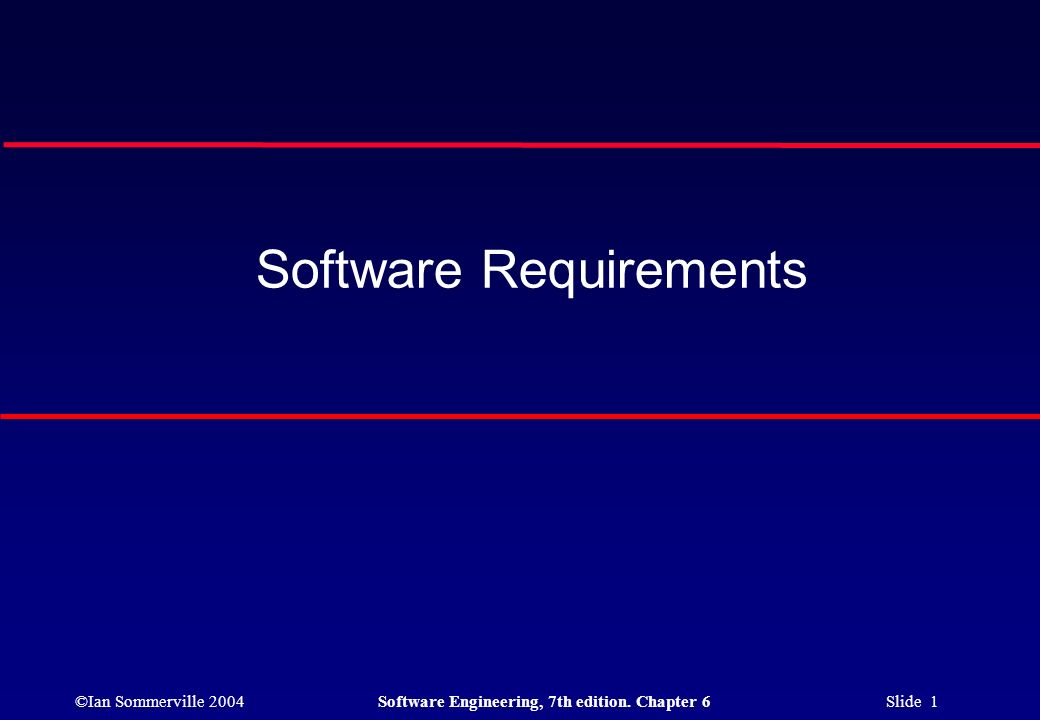 ©Ian Sommerville 2004Software Engineering, 7th edition. Chapter 6 Slide 1 Software Requirements