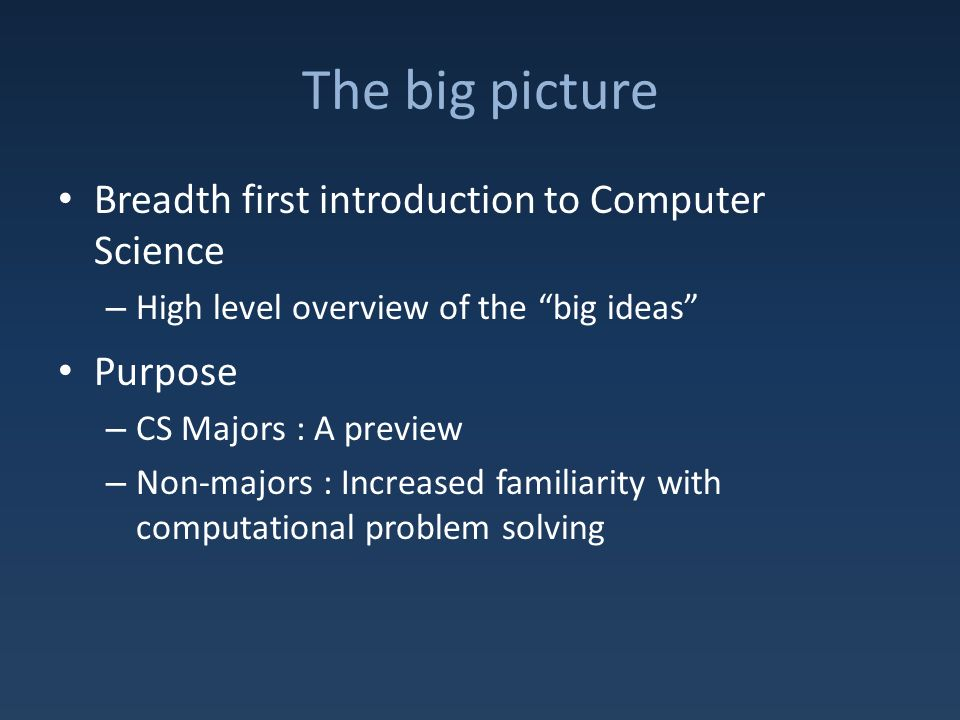 The big picture Breadth first introduction to Computer Science – High level overview of the big ideas Purpose – CS Majors : A preview – Non-majors : Increased familiarity with computational problem solving